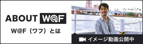 About W@F(ワフ) W@F(ワフ)とは。イメージ動画公開中
