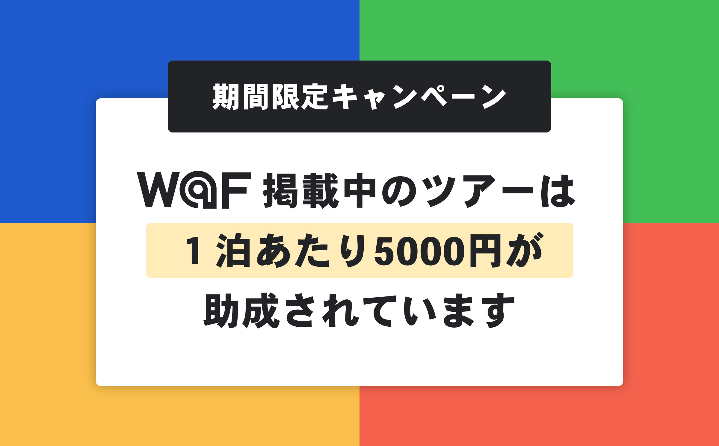 期間限定キャンペーン   W@F(ワフ)に掲載中のツアーは、1泊あたり5000円が助成されています