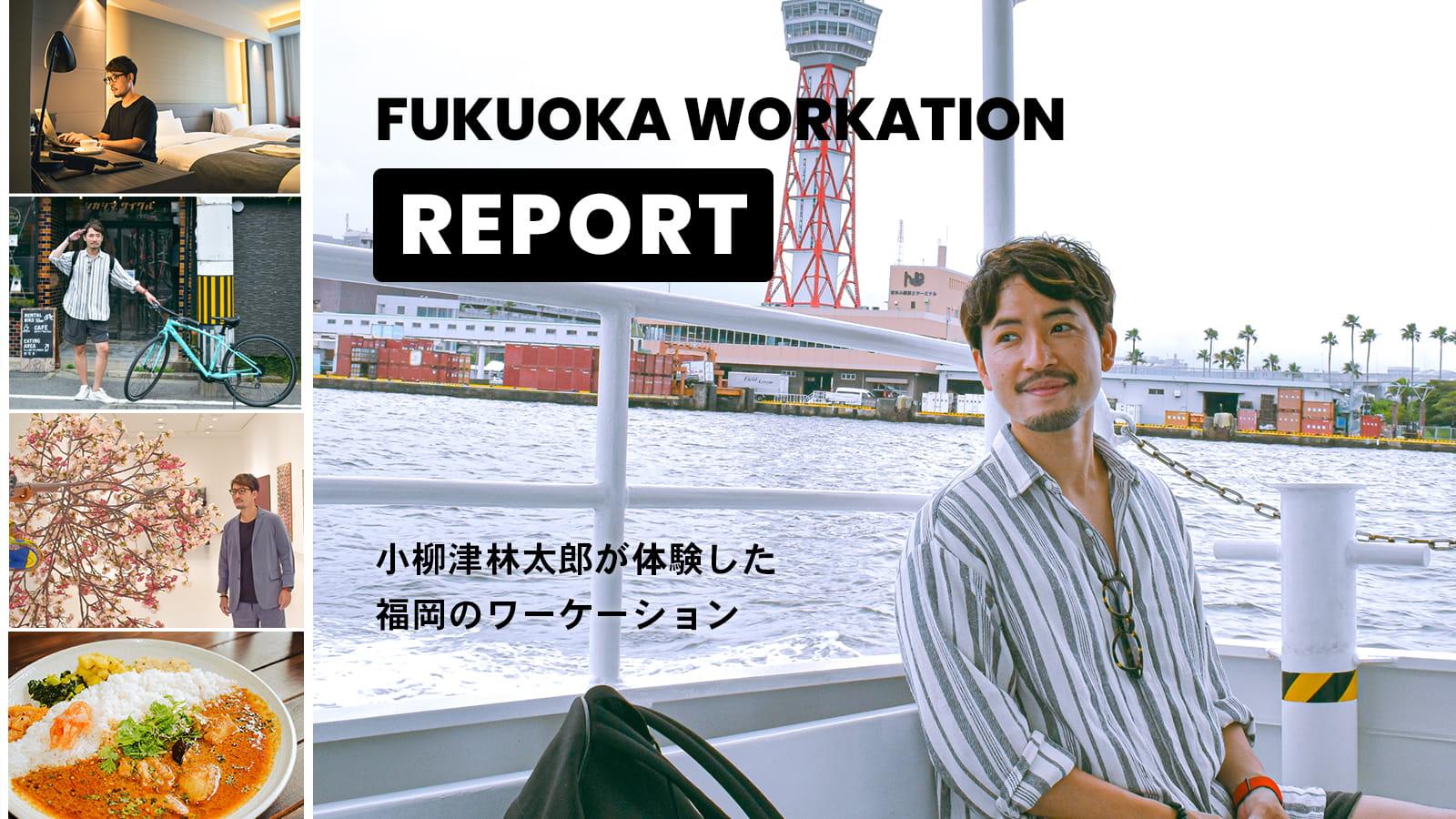 FUKUOKA WORKATION REPORT | 小柳津林太郎が体験した福岡ワーケーション